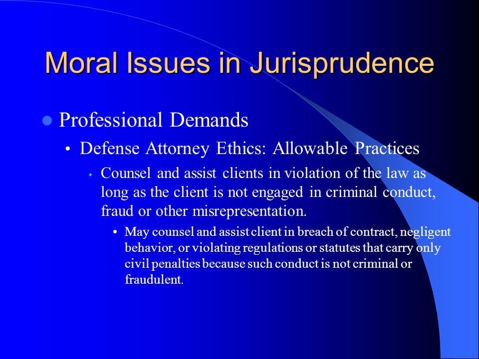 Moral Issues in Jurisprudence Professional Demands Defense Attorney Ethics: Allowable Practices Counsel and assist clients in violation of the law as long as the client is not engaged in criminal conduct, fraud or other misrepresentation.