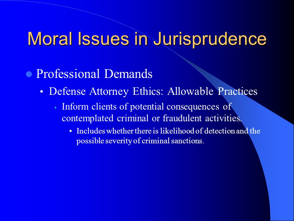 Moral Issues in Jurisprudence Professional Demands Defense Attorney Ethics: Allowable Practices Inform clients of potential consequences of contemplat