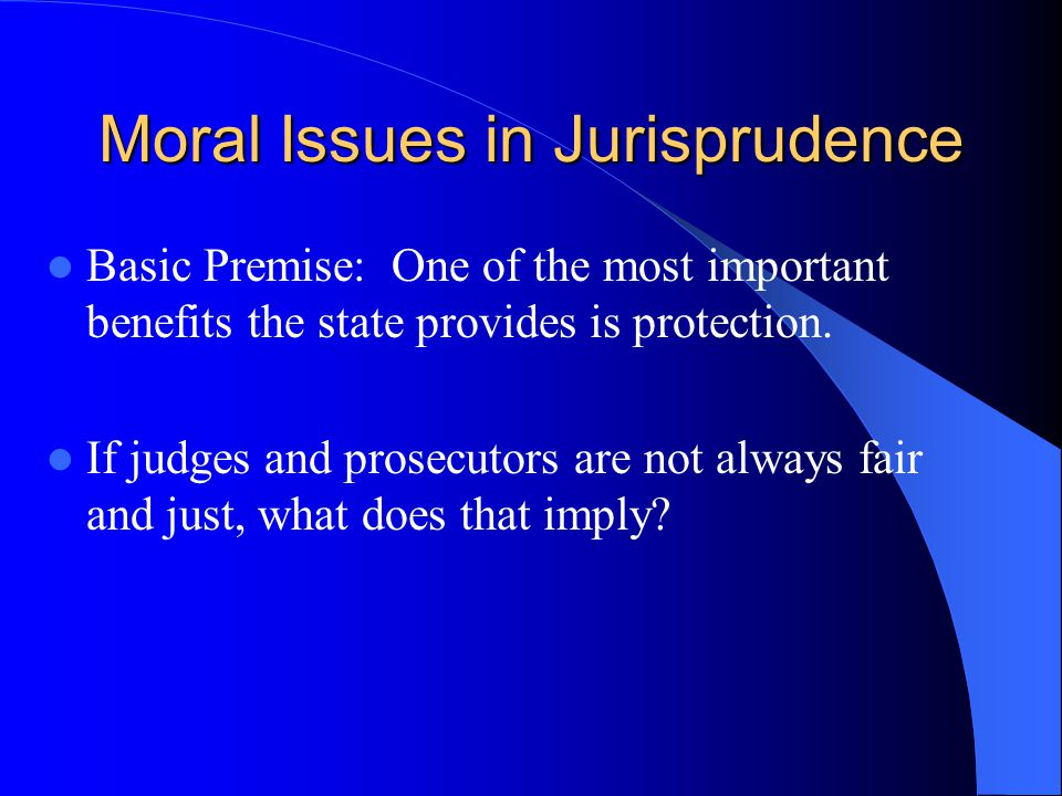 Moral Issues in Jurisprudence Basic Premise: One of the most important benefits the state provides is protection. If judges and prosecutors are not al
