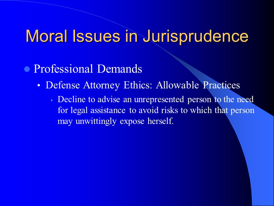 Moral Issues in Jurisprudence Professional Demands Defense Attorney Ethics: Allowable Practices Decline to advise an unrepresented person to the need for legal assistance to avoid risks to which that person may unwittingly expose herself.