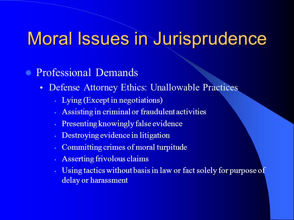 Moral Issues in Jurisprudence Professional Demands Defense Attorney Ethics: Unallowable Practices Lying (Except in negotiations) Assisting in criminal or fraudulent activities Presenting knowingly false evidence Destroying evidence in litigation Committing crimes of moral turpitude Asserting frivolous claims Using tactics without basis in law or fact solely for purpose of delay or harassment