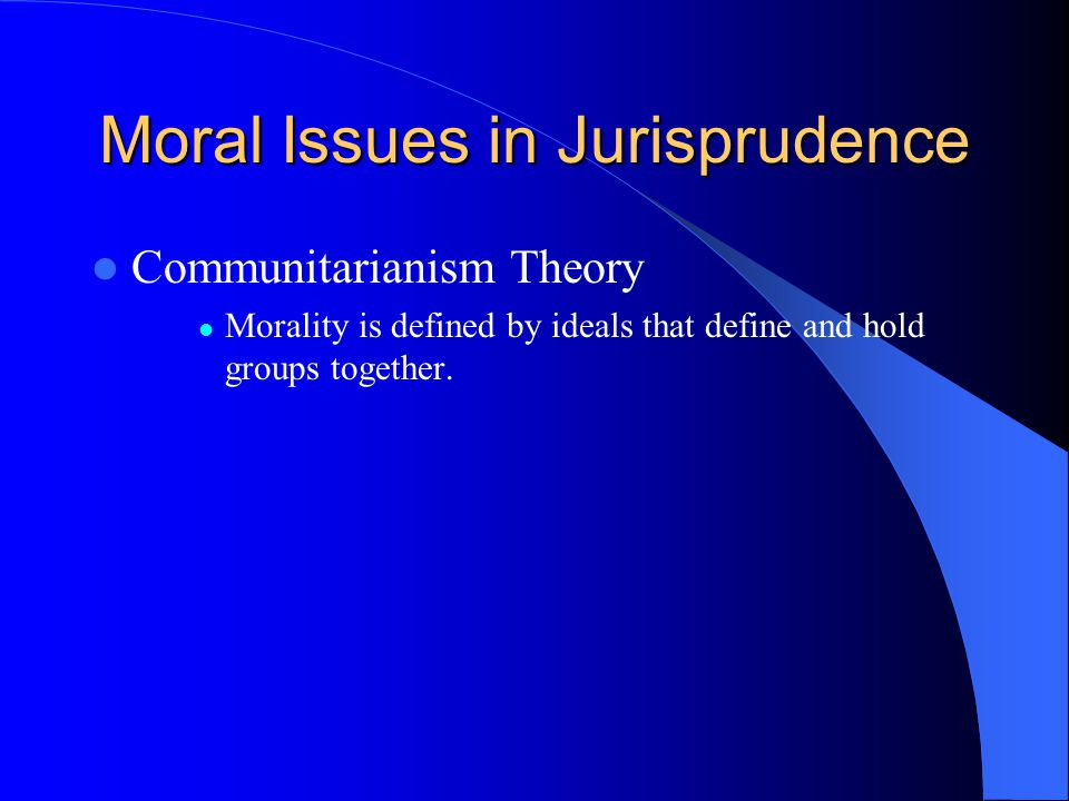 Moral Issues in Jurisprudence Communitarianism Theory Morality is defined by ideals that define and hold groups together.