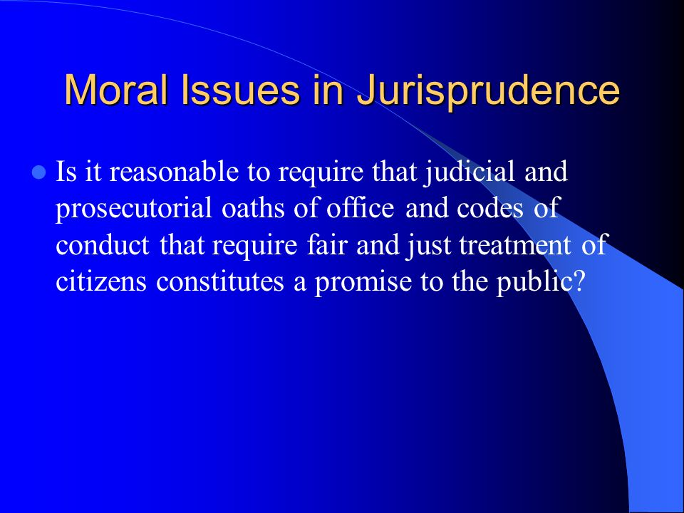 Moral Issues in Jurisprudence Is it reasonable to require that judicial and prosecutorial oaths of office and codes of conduct that require fair and just treatment of citizens constitutes a promise to the public?