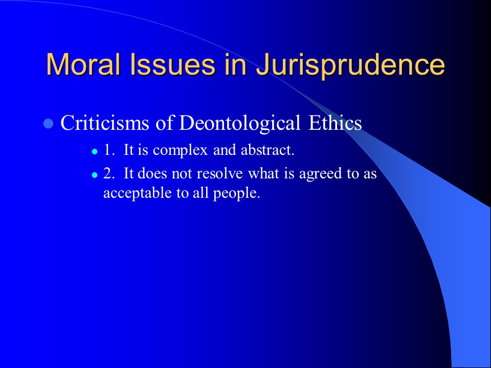 Moral Issues in Jurisprudence Criticisms of Deontological Ethics 1. It is complex and abstract. 2. It does not resolve what is agreed to as acceptable