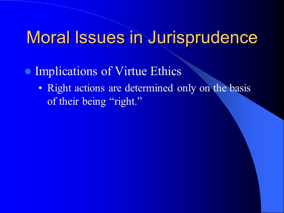 "Moral Issues in Jurisprudence Implications of Virtue Ethics Right actions are determined only on the basis of their being ""right."""