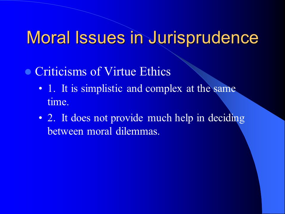 Moral Issues in Jurisprudence Criticisms of Virtue Ethics 1. It is simplistic and complex at the same time. 2. It does not provide much help in decidi