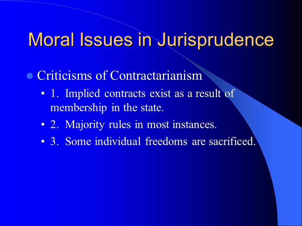 Moral Issues in Jurisprudence Criticisms of Contractarianism 1. Implied contracts exist as a result of membership in the state. 2. Majority rules in m
