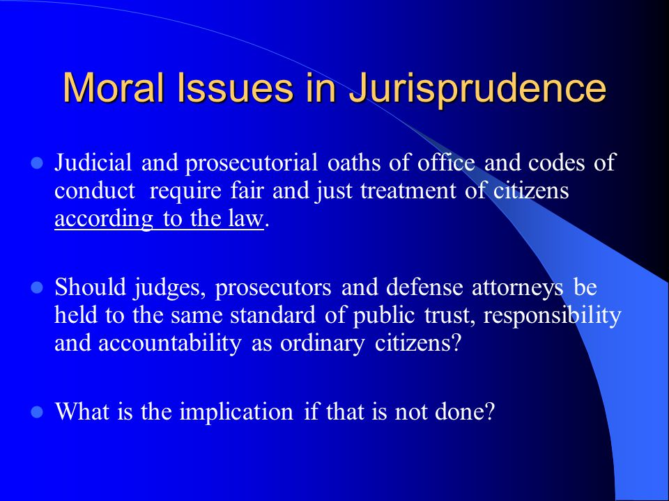 Moral Issues in Jurisprudence Judicial and prosecutorial oaths of office and codes of conduct require fair and just treatment of citizens according to the law.