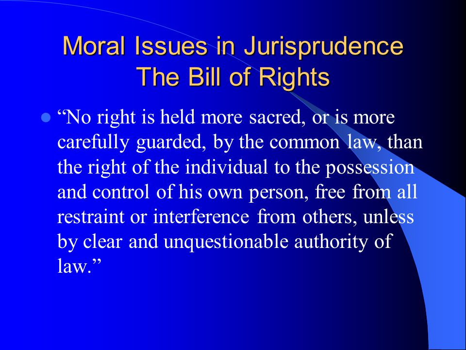 "Moral Issues in Jurisprudence The Bill of Rights ""No right is held more sacred, or is more carefully guarded, by the common law, than the right of the"