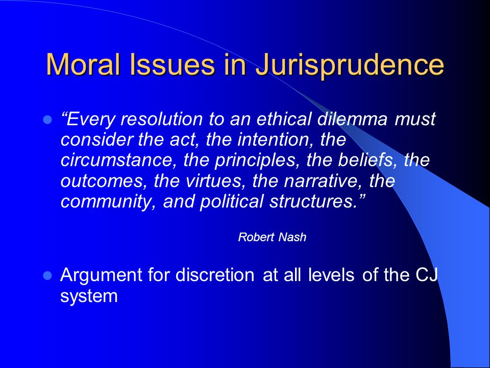 "Moral Issues in Jurisprudence ""Every resolution to an ethical dilemma must consider the act, the intention, the circumstance, the principles, the beli"