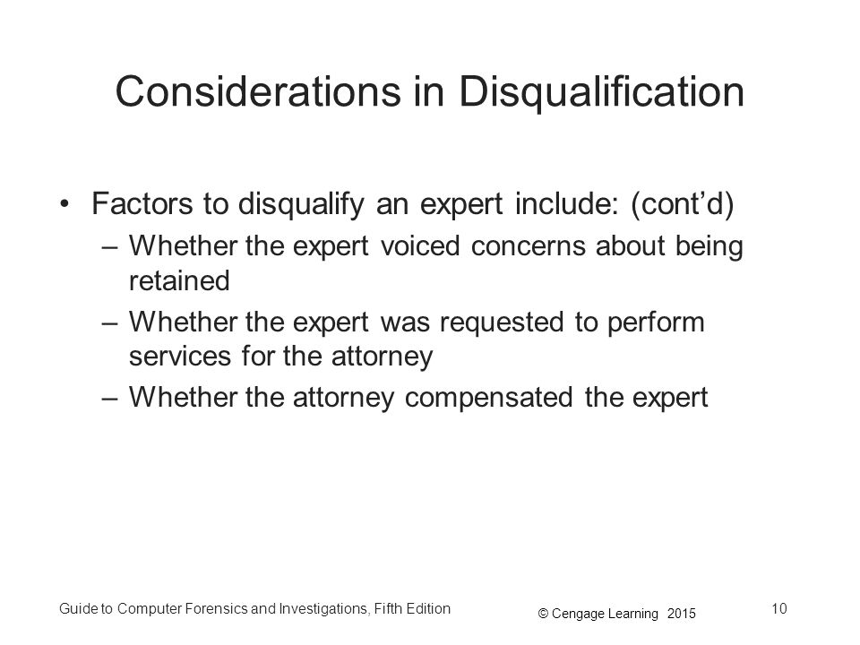 © Cengage Learning 2015 Guide to Computer Forensics and Investigations, Fifth Edition10 Considerations in Disqualification Factors to disqualify an expert include: (cont'd) –Whether the expert voiced concerns about being retained –Whether the expert was requested to perform services for the attorney –Whether the attorney compensated the expert