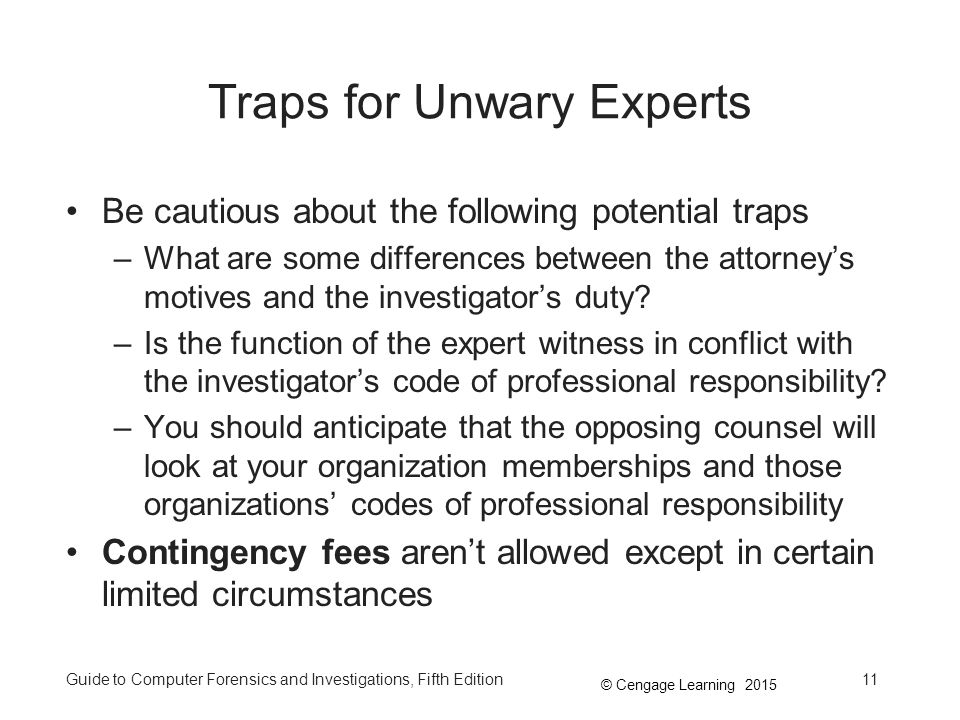 © Cengage Learning 2015 Guide to Computer Forensics and Investigations, Fifth Edition11 Traps for Unwary Experts Be cautious about the following potential traps –What are some differences between the attorney's motives and the investigator's duty.