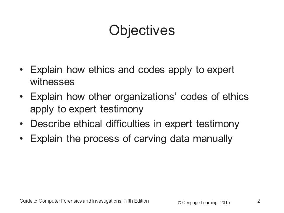 © Cengage Learning 2015 Guide to Computer Forensics and Investigations, Fifth Edition2 Objectives Explain how ethics and codes apply to expert witnesses Explain how other organizations' codes of ethics apply to expert testimony Describe ethical difficulties in expert testimony Explain the process of carving data manually