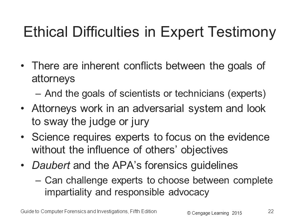 © Cengage Learning 2015 Guide to Computer Forensics and Investigations, Fifth Edition22 Ethical Difficulties in Expert Testimony There are inherent conflicts between the goals of attorneys –And the goals of scientists or technicians (experts) Attorneys work in an adversarial system and look to sway the judge or jury Science requires experts to focus on the evidence without the influence of others' objectives Daubert and the APA's forensics guidelines –Can challenge experts to choose between complete impartiality and responsible advocacy