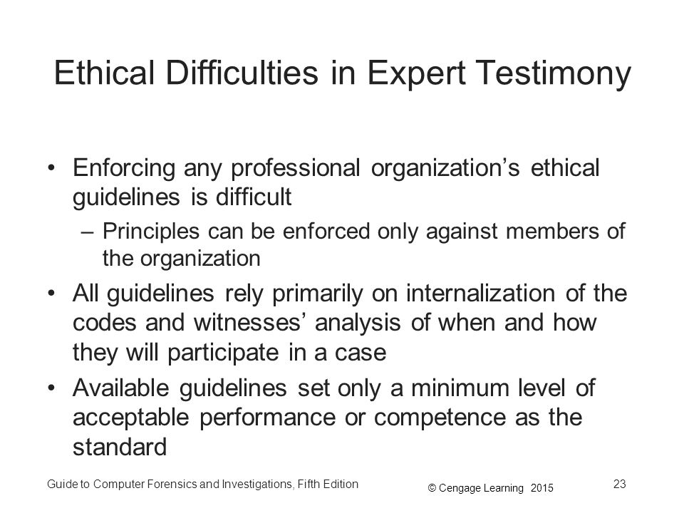 © Cengage Learning 2015 Guide to Computer Forensics and Investigations, Fifth Edition23 Ethical Difficulties in Expert Testimony Enforcing any professional organization's ethical guidelines is difficult –Principles can be enforced only against members of the organization All guidelines rely primarily on internalization of the codes and witnesses' analysis of when and how they will participate in a case Available guidelines set only a minimum level of acceptable performance or competence as the standard
