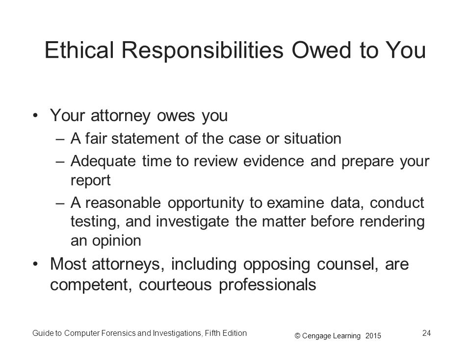 © Cengage Learning 2015 Guide to Computer Forensics and Investigations, Fifth Edition24 Ethical Responsibilities Owed to You Your attorney owes you –A fair statement of the case or situation –Adequate time to review evidence and prepare your report –A reasonable opportunity to examine data, conduct testing, and investigate the matter before rendering an opinion Most attorneys, including opposing counsel, are competent, courteous professionals
