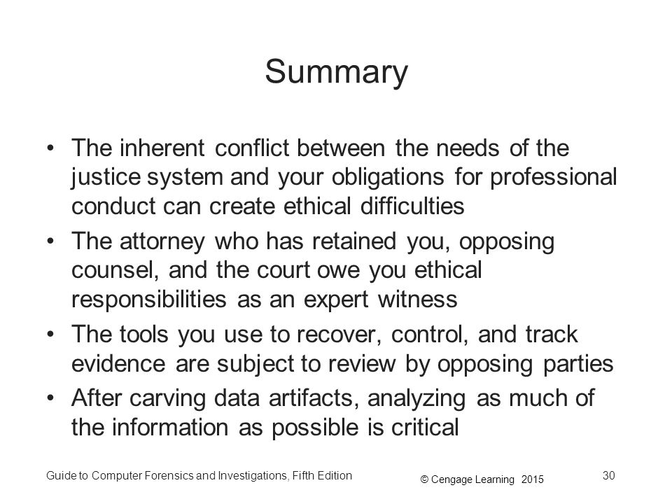 © Cengage Learning 2015 Guide to Computer Forensics and Investigations, Fifth Edition30 Summary The inherent conflict between the needs of the justice system and your obligations for professional conduct can create ethical difficulties The attorney who has retained you, opposing counsel, and the court owe you ethical responsibilities as an expert witness The tools you use to recover, control, and track evidence are subject to review by opposing parties After carving data artifacts, analyzing as much of the information as possible is critical
