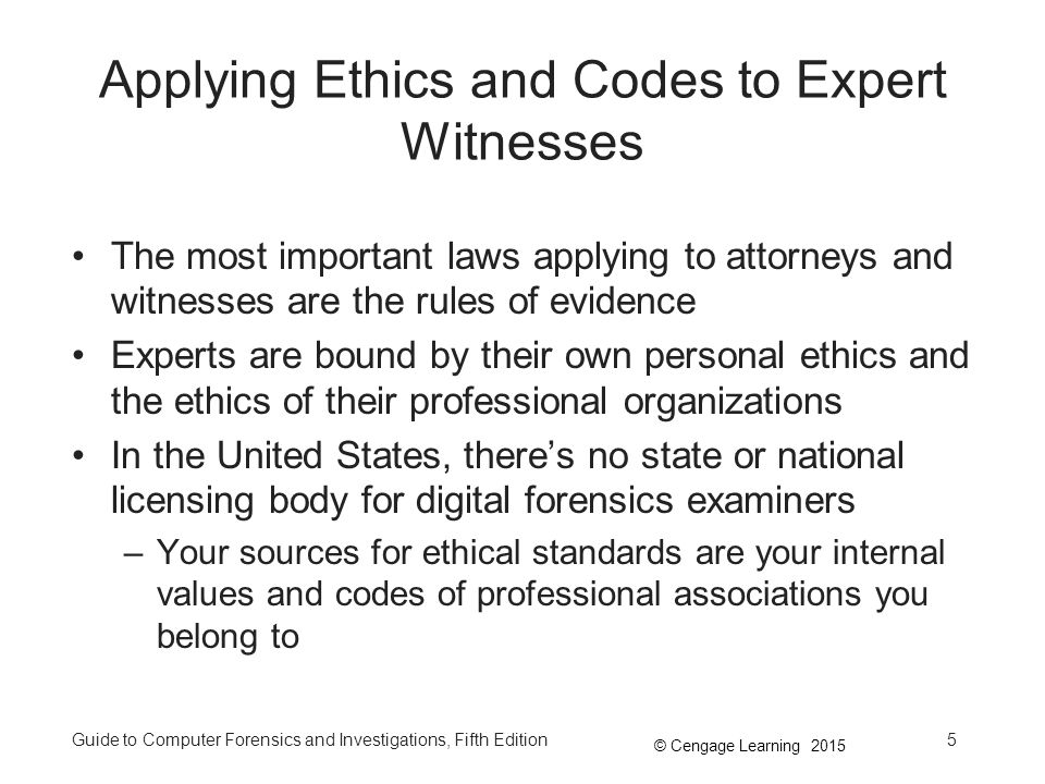© Cengage Learning 2015 Guide to Computer Forensics and Investigations, Fifth Edition5 Applying Ethics and Codes to Expert Witnesses The most important laws applying to attorneys and witnesses are the rules of evidence Experts are bound by their own personal ethics and the ethics of their professional organizations In the United States, there's no state or national licensing body for digital forensics examiners –Your sources for ethical standards are your internal values and codes of professional associations you belong to