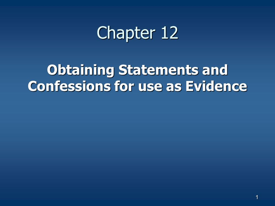 1 Chapter 12 Obtaining Statements and Confessions for use as Evidence