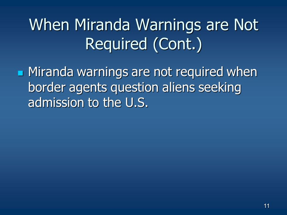 11 When Miranda Warnings are Not Required (Cont.) Miranda warnings are not required when border agents question aliens seeking admission to the U.S. M