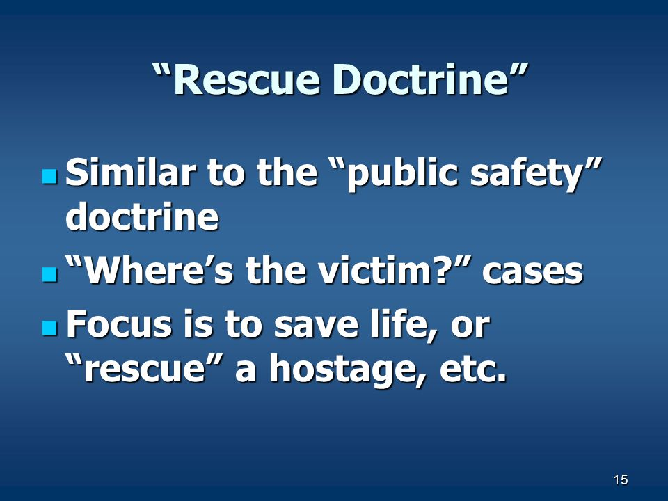 "15 ""Rescue Doctrine"" ""Rescue Doctrine"" Similar to the ""public safety"" doctrine Similar to the ""public safety"" doctrine ""Where's the victim?"" cases ""Wh"