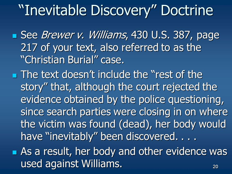"20 ""Inevitable Discovery"" Doctrine See Brewer v. Williams, 430 U.S. 387, page 217 of your text, also referred to as the ""Christian Burial"" case. See B"