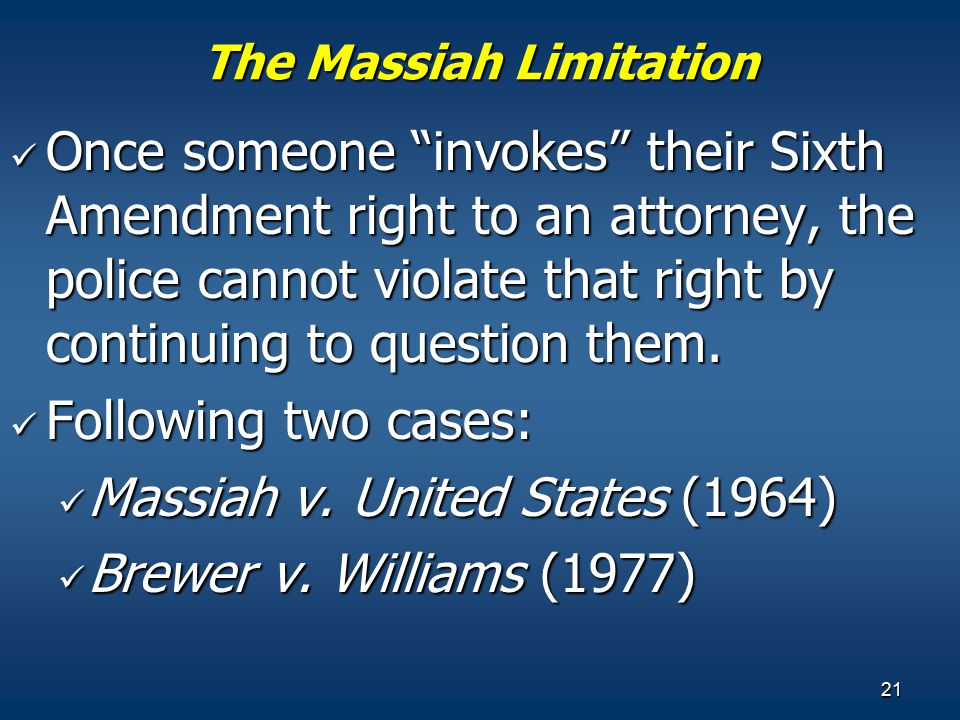 "21 The Massiah Limitation Once someone ""invokes"" their Sixth Amendment right to an attorney, the police cannot violate that right by continuing to que"