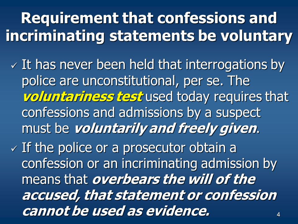 4 Requirement that confessions and incriminating statements be voluntary It has never been held that interrogations by police are unconstitutional, pe