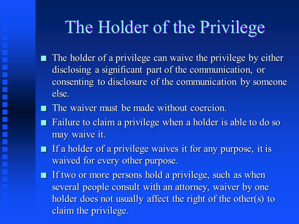 General Principles Applicable to All Privileges n A privilege is held by one or more of the persons involved in the privileged relationship. n Most pr