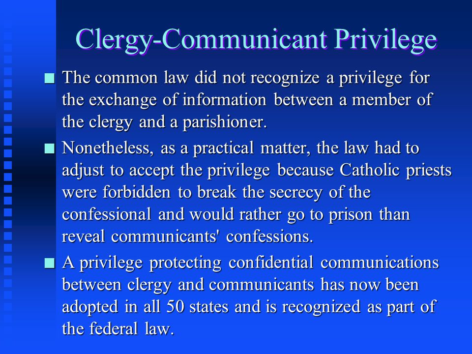 Clergy-Communicant Privilege n The relationship between a member of the clergy which includes a priest, minister, religious practitioner, or similar f