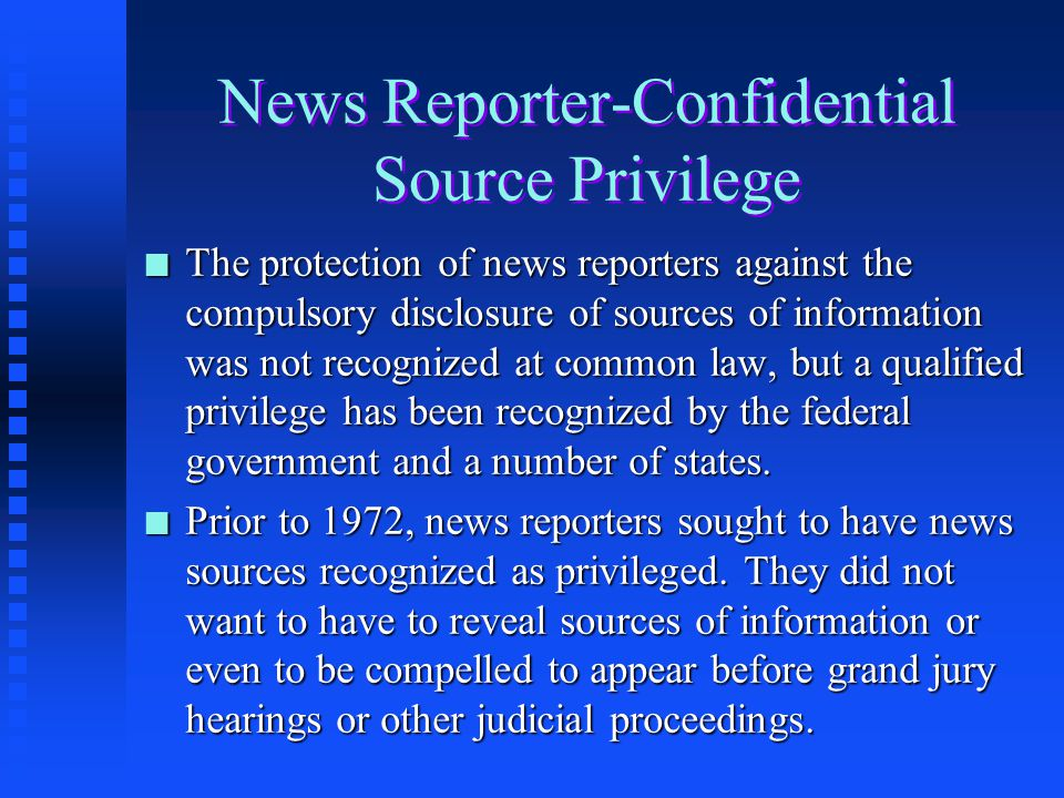 News Reporter-Confidential Source Privilege n The privilege between a publisher, editor, reporter, or other person connected with or employed by a new