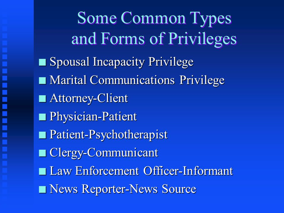 Some Common Types and Forms of Privileges n Spousal Incapacity Privilege n Marital Communications Privilege n Attorney-Client n Physician-Patient n Patient-Psychotherapist n Clergy-Communicant n Law Enforcement Officer-Informant n News Reporter-News Source
