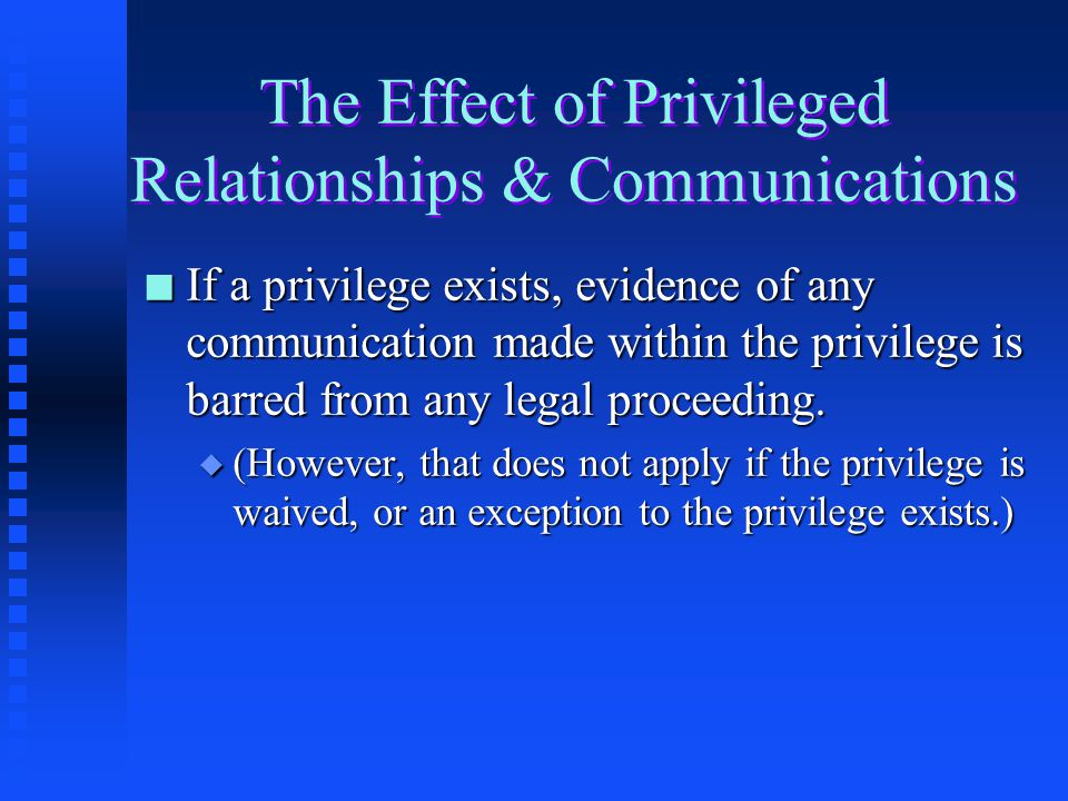 The Effect of Privileged Relationships & Communications n If a privilege exists, evidence of any communication made within the privilege is barred from any legal proceeding.