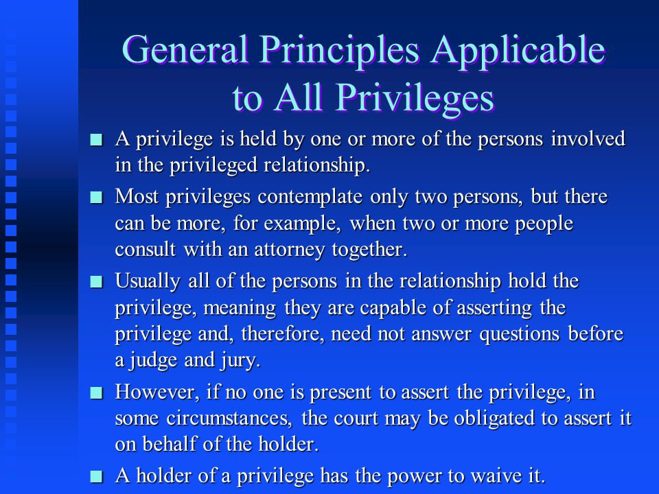 General Principles Applicable to All Privileges n A privilege is held by one or more of the persons involved in the privileged relationship.