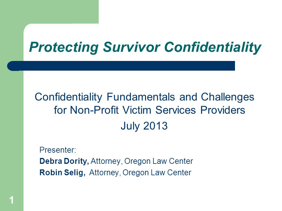 1 Protecting Survivor Confidentiality Confidentiality Fundamentals and Challenges for Non-Profit Victim Services Providers July 2013 Presenter: Debra Dority, Attorney, Oregon Law Center Robin Selig, Attorney, Oregon Law Center