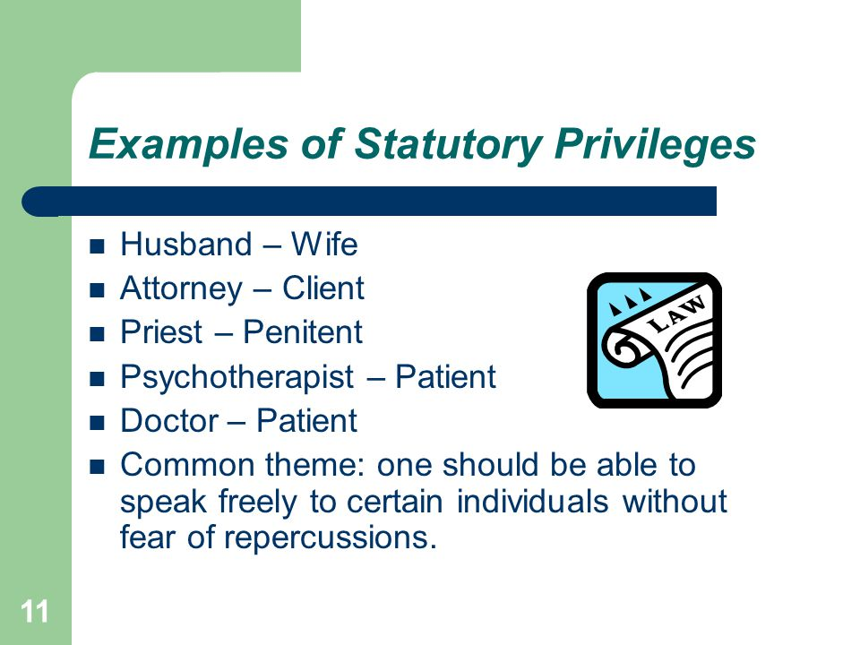 11 Examples of Statutory Privileges Husband – Wife Attorney – Client Priest – Penitent Psychotherapist – Patient Doctor – Patient Common theme: one sh