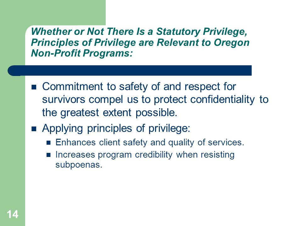 14 Whether or Not There Is a Statutory Privilege, Principles of Privilege are Relevant to Oregon Non-Profit Programs: Commitment to safety of and respect for survivors compel us to protect confidentiality to the greatest extent possible.