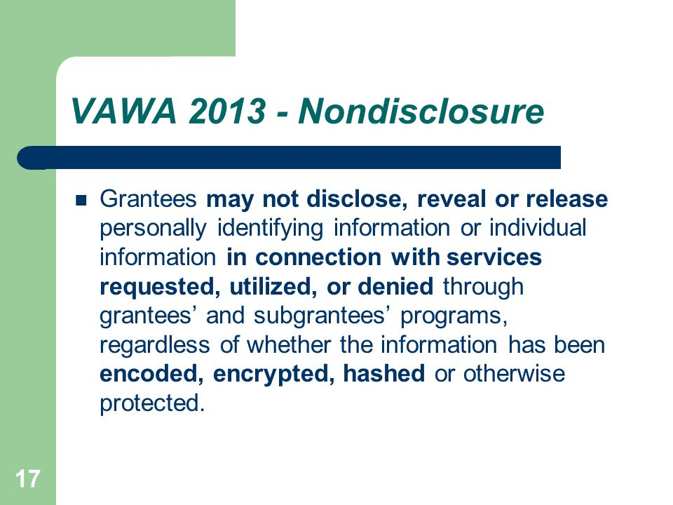 17 VAWA 2013 - Nondisclosure Grantees may not disclose, reveal or release personally identifying information or individual information in connection with services requested, utilized, or denied through grantees' and subgrantees' programs, regardless of whether the information has been encoded, encrypted, hashed or otherwise protected.