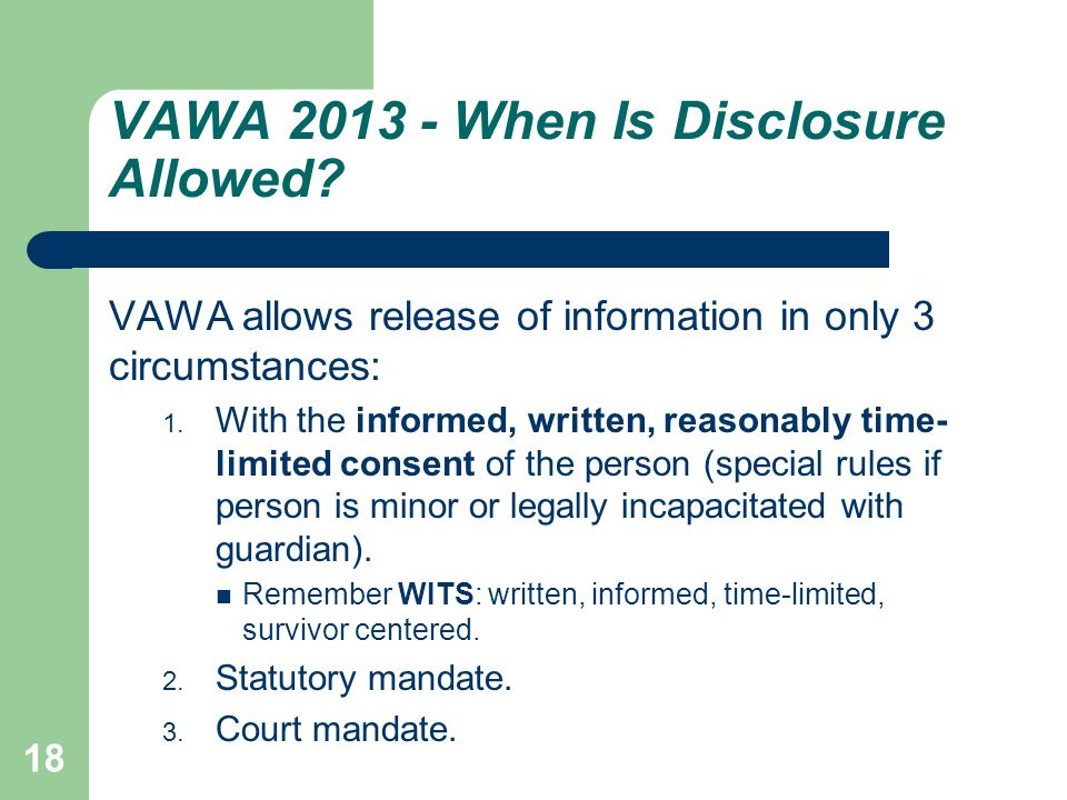 VAWA 2013 - When Is Disclosure Allowed? VAWA allows release of information in only 3 circumstances: 1. With the informed, written, reasonably time- li