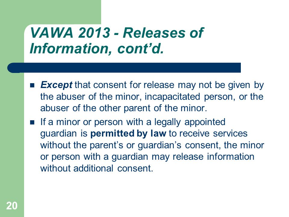 VAWA 2013 - Releases of Information, cont'd. Except that consent for release may not be given by the abuser of the minor, incapacitated person, or the