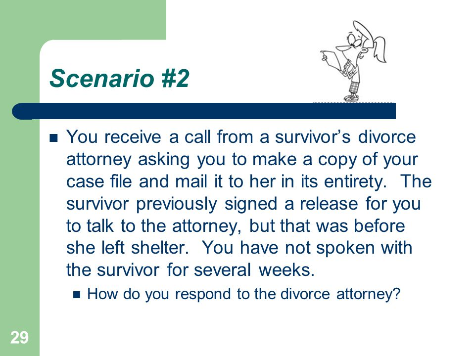 Scenario #2 You receive a call from a survivor's divorce attorney asking you to make a copy of your case file and mail it to her in its entirety. The