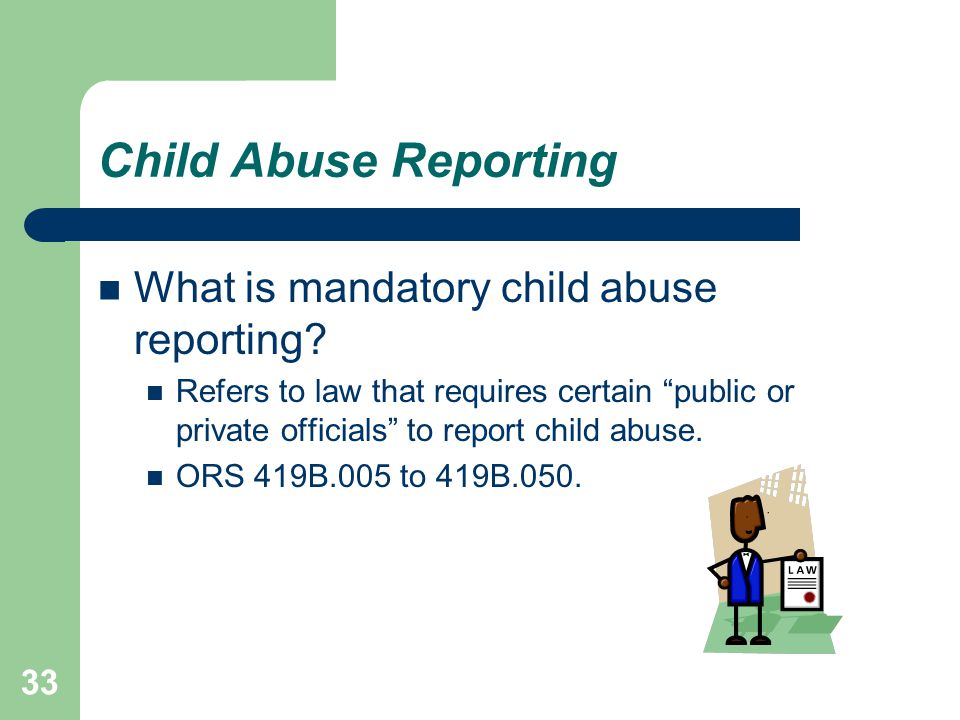 "Child Abuse Reporting What is mandatory child abuse reporting? Refers to law that requires certain ""public or private officials"" to report child abuse"