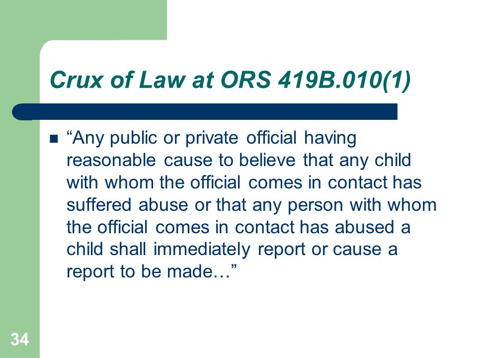 Crux of Law at ORS 419B.010(1) Any public or private official having reasonable cause to believe that any child with whom the official comes in contact has suffered abuse or that any person with whom the official comes in contact has abused a child shall immediately report or cause a report to be made… 34