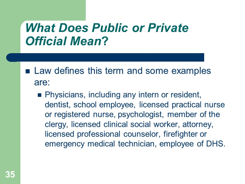 What Does Public or Private Official Mean? Law defines this term and some examples are: Physicians, including any intern or resident, dentist, school