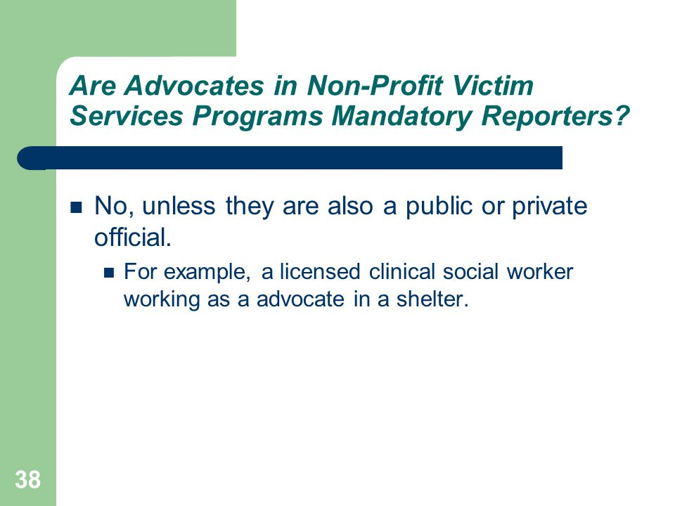Are Advocates in Non-Profit Victim Services Programs Mandatory Reporters? No, unless they are also a public or private official. For example, a licens