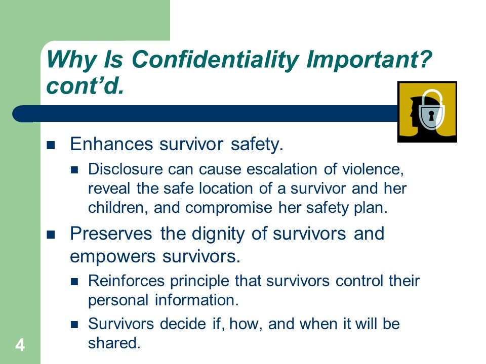Why Is Confidentiality Important? cont'd. Enhances survivor safety. Disclosure can cause escalation of violence, reveal the safe location of a survivo