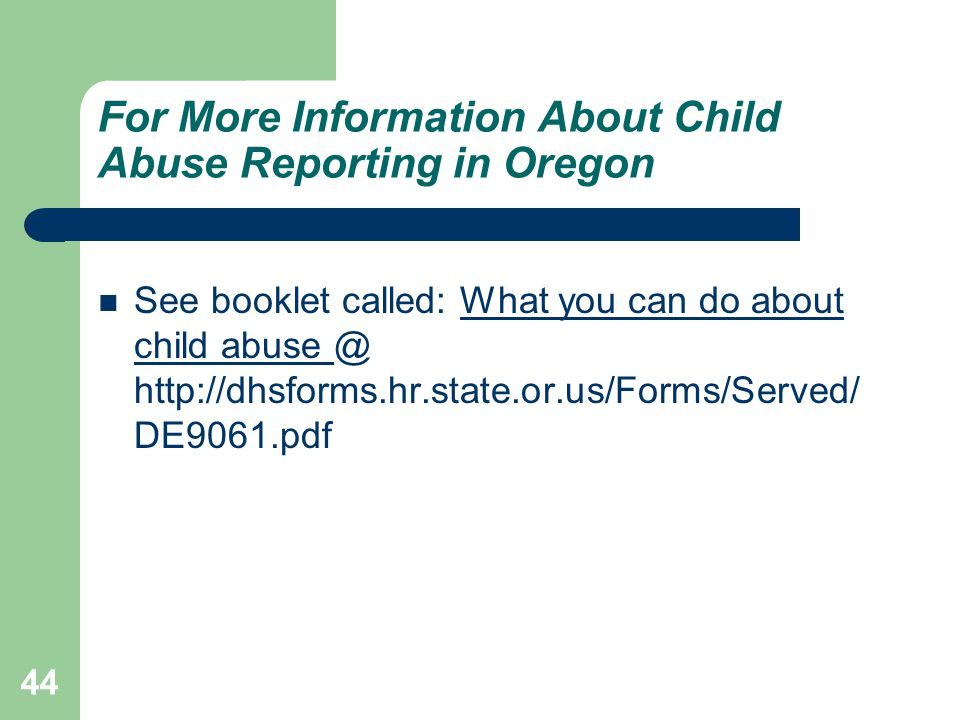 For More Information About Child Abuse Reporting in Oregon See booklet called: What you can do about child abuse @ http://dhsforms.hr.state.or.us/Forms/Served/ DE9061.pdf 44