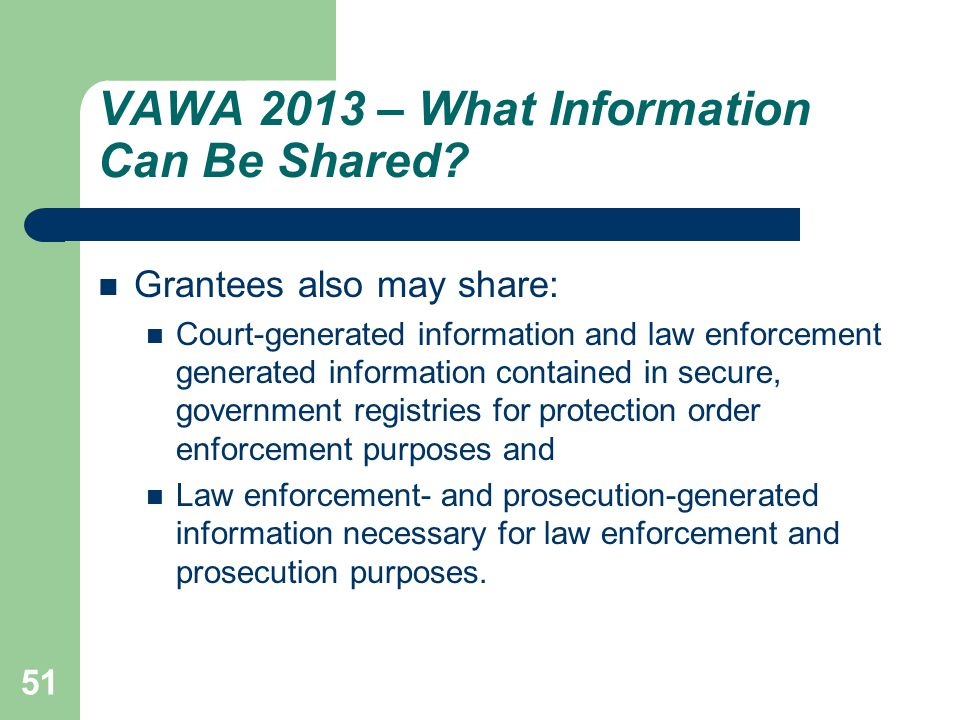VAWA 2013 – What Information Can Be Shared? Grantees also may share: Court-generated information and law enforcement generated information contained i