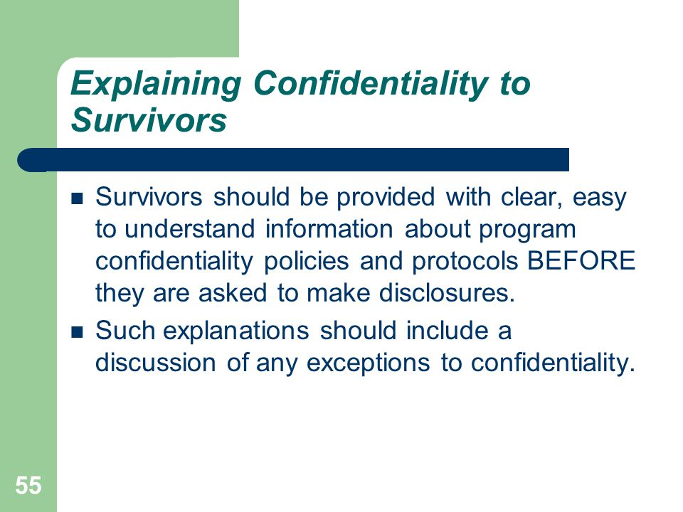 55 Explaining Confidentiality to Survivors Survivors should be provided with clear, easy to understand information about program confidentiality polic