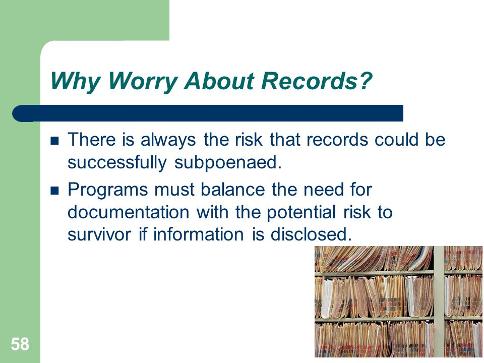 58 Why Worry About Records. There is always the risk that records could be successfully subpoenaed.